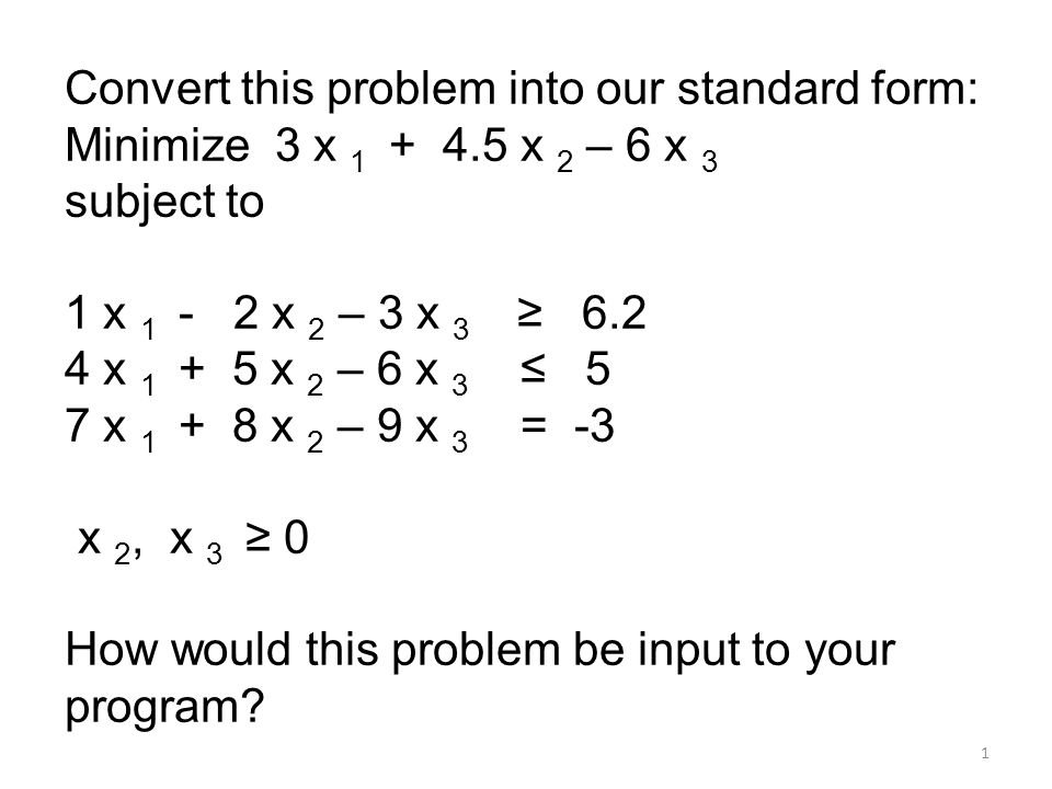 1 Convert this problem into our standard form: Minimize 3 x 1 + 4.5 x 2 – 6 x 3 subject to 1 x 1 - 2 x 2 – 3 x 3 ≥ 6.2 4 x 1 + 5 x 2 – 6 x 3 ≤ 5 7 x 1 + 8 x 2 – 9 x 3 = -3 x 2, x 3 ≥ 0 How would this problem be input to your program