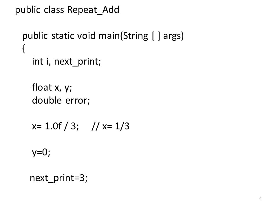 4 public class Repeat_Add public static void main(String [ ] args) { int i, next_print; float x, y; double error; x= 1.0f / 3; // x= 1/3 y=0; next_print=3;