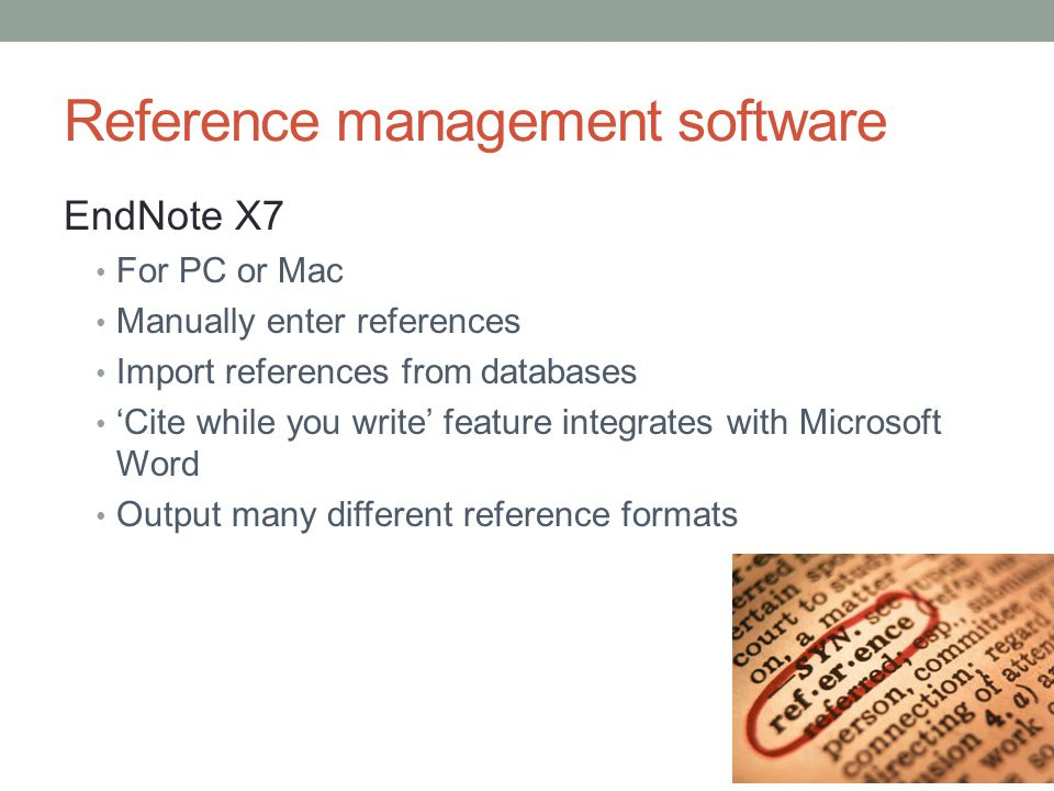Reference management software EndNote X7 For PC or Mac Manually enter references Import references from databases 'Cite while you write' feature integrates with Microsoft Word Output many different reference formats