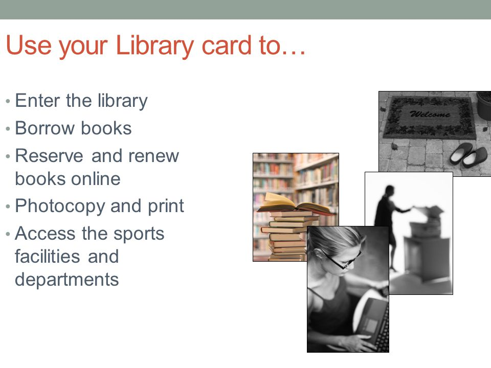 Use your Library card to… Enter the library Borrow books Reserve and renew books online Photocopy and print Access the sports facilities and departments