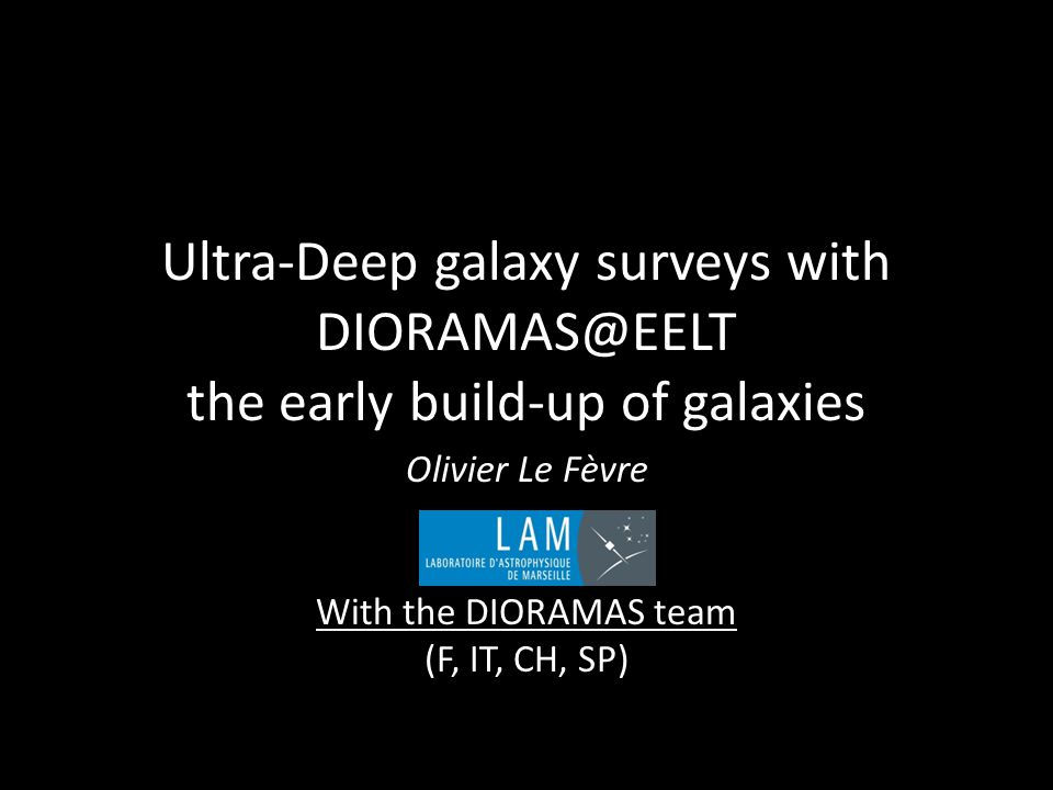 Ultra-Deep galaxy surveys with DIORAMAS@EELT the early build-up of galaxies Olivier Le Fèvre With the DIORAMAS team (F, IT, CH, SP)