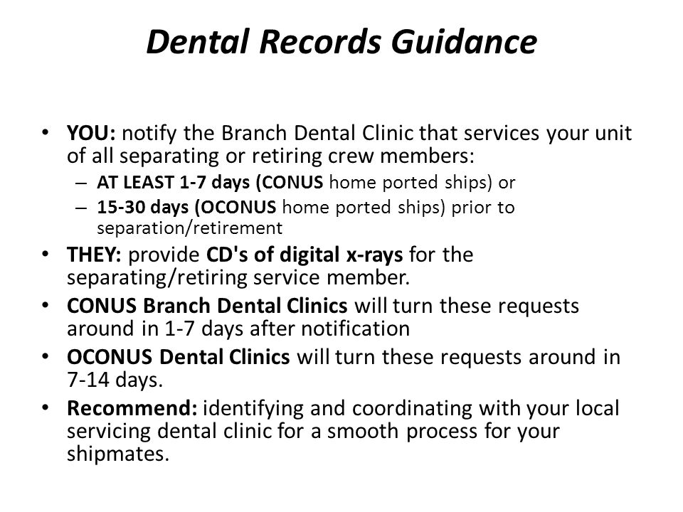 Dental Records Guidance YOU: notify the Branch Dental Clinic that services your unit of all separating or retiring crew members: – AT LEAST 1-7 days (CONUS home ported ships) or – 15-30 days (OCONUS home ported ships) prior to separation/retirement THEY: provide CD s of digital x-rays for the separating/retiring service member.