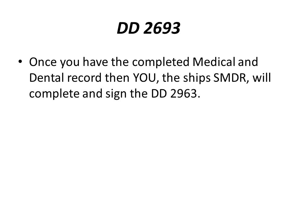 DD 2693 Once you have the completed Medical and Dental record then YOU, the ships SMDR, will complete and sign the DD 2963.
