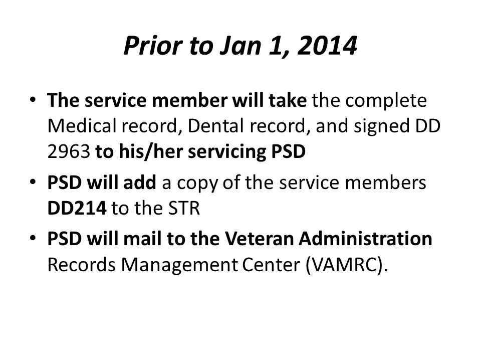 Prior to Jan 1, 2014 The service member will take the complete Medical record, Dental record, and signed DD 2963 to his/her servicing PSD PSD will add a copy of the service members DD214 to the STR PSD will mail to the Veteran Administration Records Management Center (VAMRC).