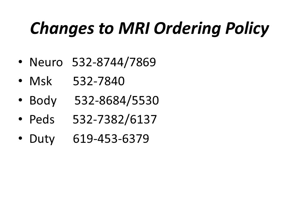 Changes to MRI Ordering Policy Neuro 532-8744/7869 Msk 532-7840 Body 532-8684/5530 Peds 532-7382/6137 Duty 619-453-6379