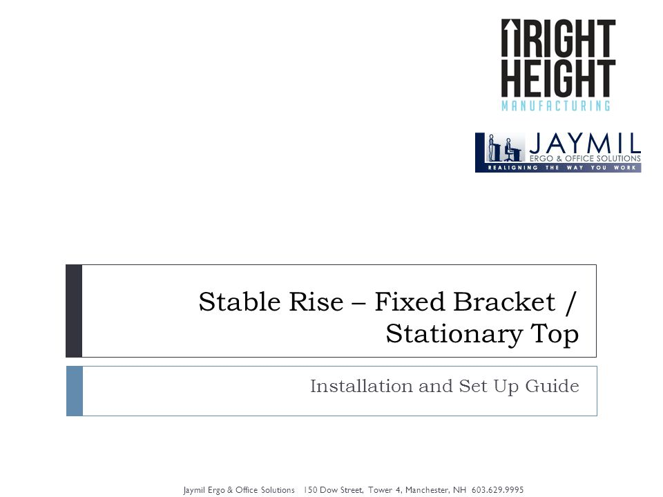 Stable Rise – Fixed Bracket / Stationary Top Installation and Set Up Guide Jaymil Ergo & Office Solutions 150 Dow Street, Tower 4, Manchester, NH