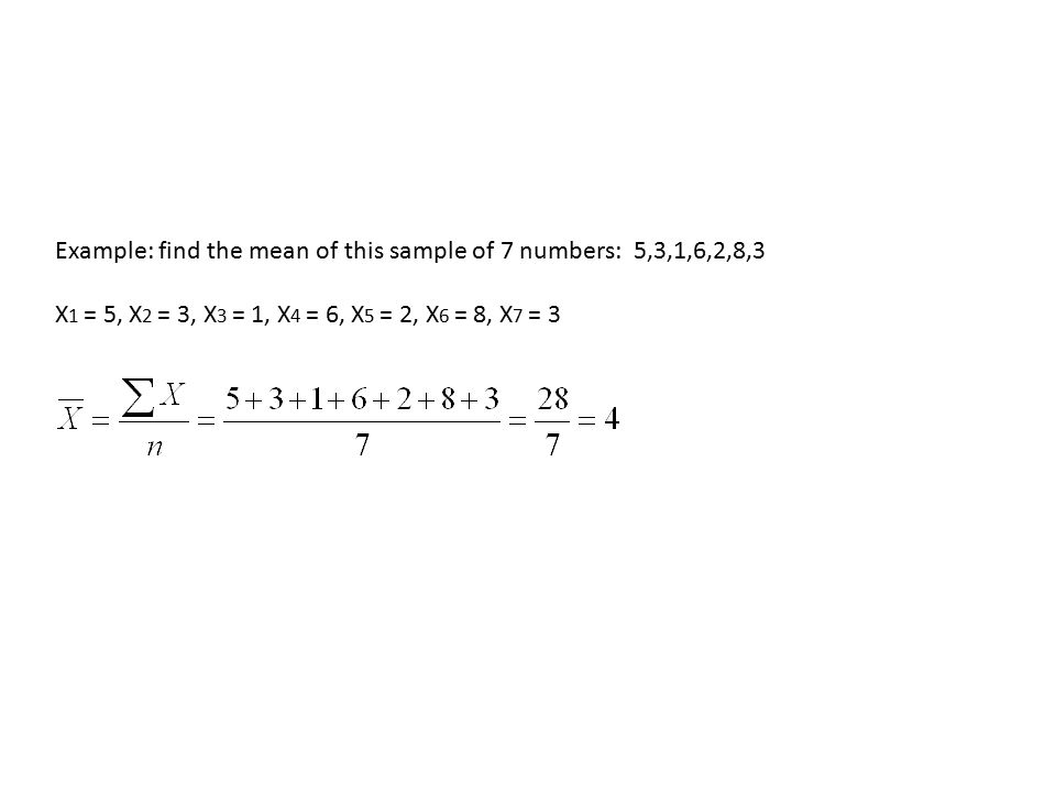 Example: find the mean of this sample of 7 numbers: 5,3,1,6,2,8,3 X 1 = 5, X 2 = 3, X 3 = 1, X 4 = 6, X 5 = 2, X 6 = 8, X 7 = 3