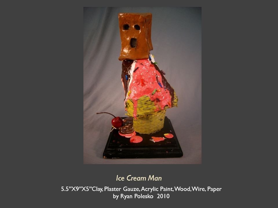 Ice Cream Man 5.5 X9 X5 Clay, Plaster Gauze, Acrylic Paint, Wood, Wire, Paper by Ryan Polesko 2010