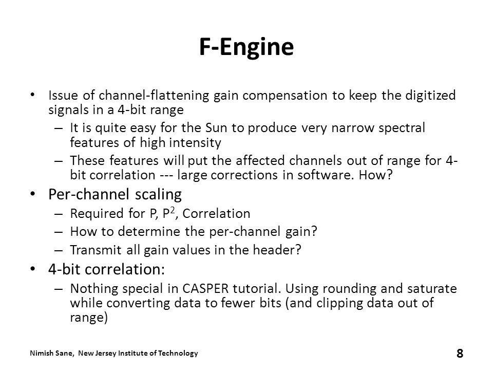 F-Engine Issue of channel-flattening gain compensation to keep the digitized signals in a 4-bit range – It is quite easy for the Sun to produce very narrow spectral features of high intensity – These features will put the affected channels out of range for 4- bit correlation --- large corrections in software.