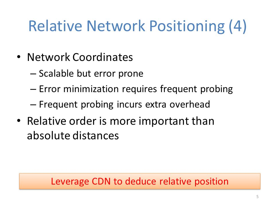 Relative Network Positioning (4) Network Coordinates – Scalable but error prone – Error minimization requires frequent probing – Frequent probing incurs extra overhead Relative order is more important than absolute distances Leverage CDN to deduce relative position 5