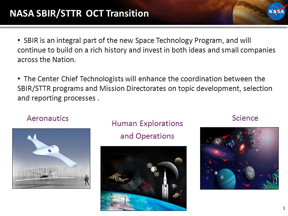 3 Human Explorations and Operations Aeronautics NASA SBIR/STTR OCT Transition Science SBIR is an integral part of the new Space Technology Program, and will continue to build on a rich history and invest in both ideas and small companies across the Nation.