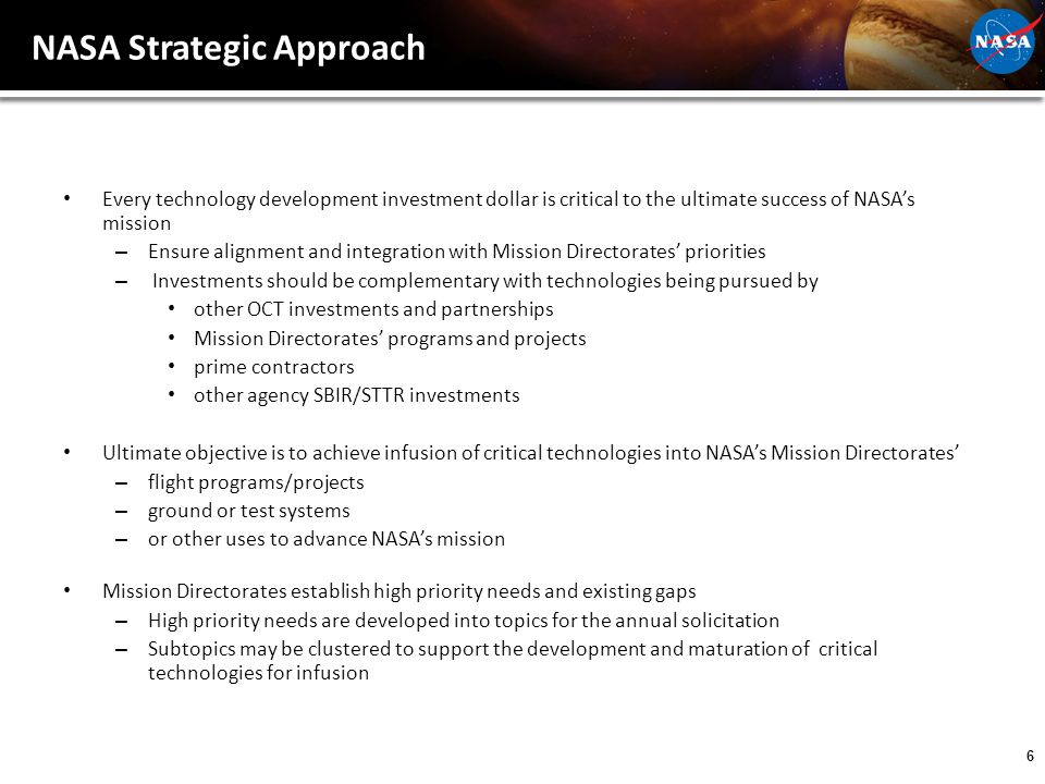 6 NASA Strategic Approach Every technology development investment dollar is critical to the ultimate success of NASA's mission – Ensure alignment and integration with Mission Directorates' priorities – Investments should be complementary with technologies being pursued by other OCT investments and partnerships Mission Directorates' programs and projects prime contractors other agency SBIR/STTR investments Ultimate objective is to achieve infusion of critical technologies into NASA's Mission Directorates' – flight programs/projects – ground or test systems – or other uses to advance NASA's mission Mission Directorates establish high priority needs and existing gaps – High priority needs are developed into topics for the annual solicitation – Subtopics may be clustered to support the development and maturation of critical technologies for infusion