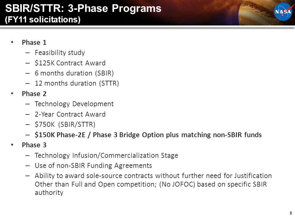 8 SBIR/STTR: 3-Phase Programs (FY11 solicitations) Phase 1 – Feasibility study – $125K Contract Award – 6 months duration (SBIR) – 12 months duration (STTR) Phase 2 – Technology Development – 2-Year Contract Award – $750K (SBIR/STTR) – $150K Phase-2E / Phase 3 Bridge Option plus matching non-SBIR funds Phase 3 – Technology Infusion/Commercialization Stage – Use of non-SBIR Funding Agreements – Ability to award sole-source contracts without further need for Justification Other than Full and Open competition; (No JOFOC) based on specific SBIR authority