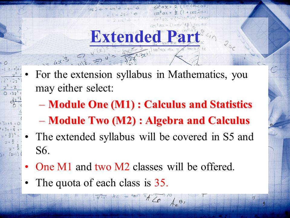 5 Extended Part For the extension syllabus in Mathematics, you may either select: –Module One (M1) : Calculus and Statistics –Module Two (M2) : Algebra and Calculus The extended syllabus will be covered in S5 and S6.