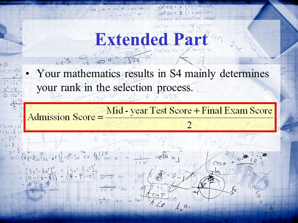 6 Extended Part Your mathematics results in S4 mainly determines your rank in the selection process.