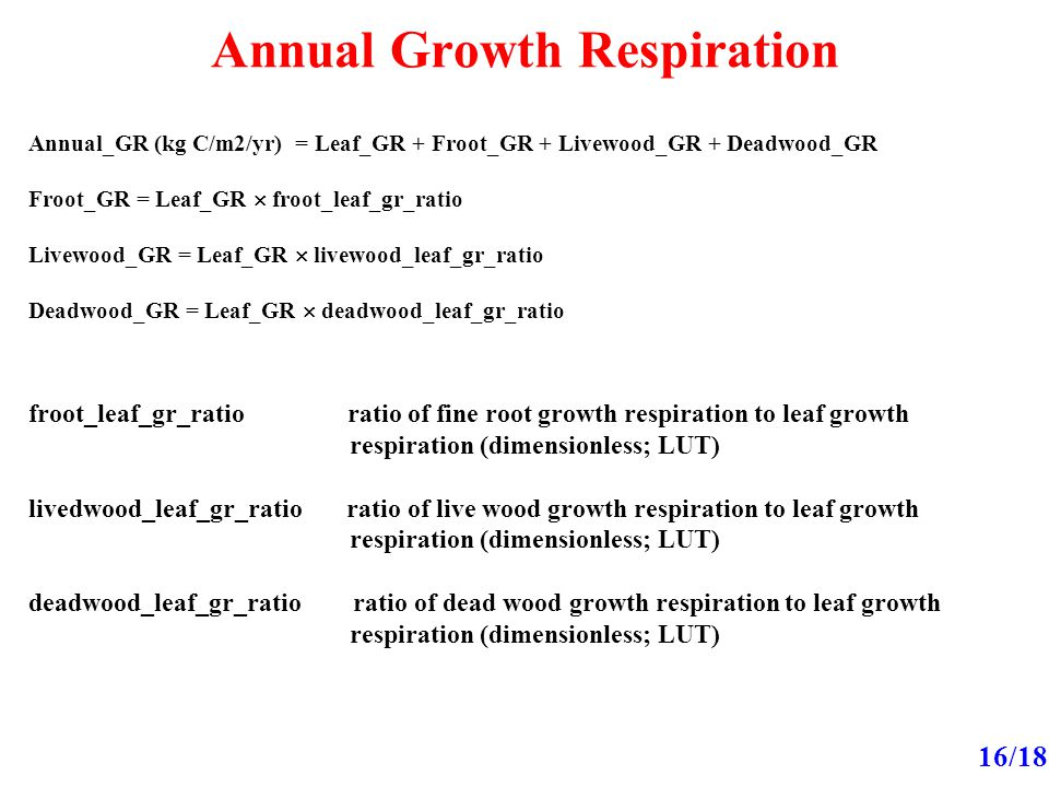 Annual Growth Respiration 16/18 Annual_GR (kg C/m2/yr) = Leaf_GR + Froot_GR + Livewood_GR + Deadwood_GR Froot_GR = Leaf_GR  froot_leaf_gr_ratio Livewood_GR = Leaf_GR  livewood_leaf_gr_ratio Deadwood_GR = Leaf_GR  deadwood_leaf_gr_ratio froot_leaf_gr_ratio ratio of fine root growth respiration to leaf growth respiration (dimensionless; LUT) livedwood_leaf_gr_ratio ratio of live wood growth respiration to leaf growth respiration (dimensionless; LUT) deadwood_leaf_gr_ratio ratio of dead wood growth respiration to leaf growth respiration (dimensionless; LUT)