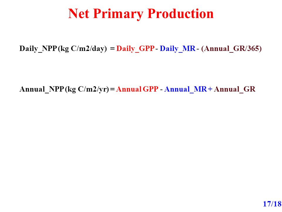 Net Primary Production 17/18 Daily_NPP (kg C/m2/day) = Daily_GPP - Daily_MR - (Annual_GR/365) Annual_NPP (kg C/m2/yr) = Annual GPP - Annual_MR + Annual_GR