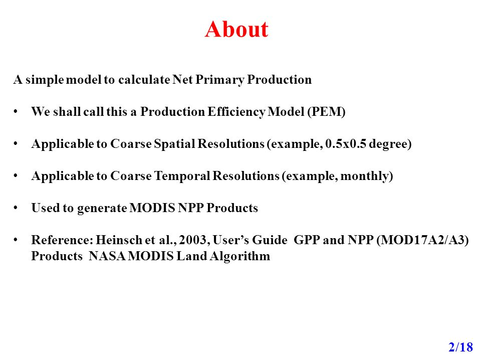 About 2/18 A simple model to calculate Net Primary Production We shall call this a Production Efficiency Model (PEM) Applicable to Coarse Spatial Resolutions (example, 0.5x0.5 degree) Applicable to Coarse Temporal Resolutions (example, monthly) Used to generate MODIS NPP Products Reference: Heinsch et al., 2003, User's Guide GPP and NPP (MOD17A2/A3) Products NASA MODIS Land Algorithm