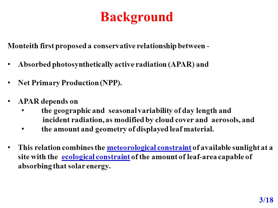 Background 3/18 Monteith first proposed a conservative relationship between - Absorbed photosynthetically active radiation (APAR) and Net Primary Production (NPP).