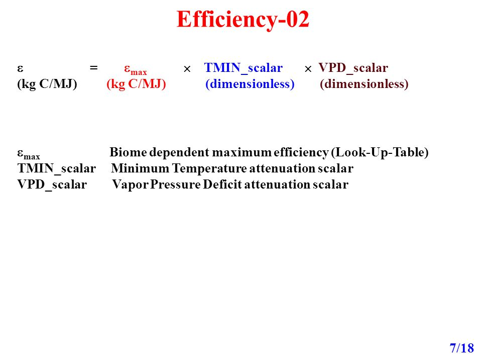Efficiency-02 7/18  =  max  TMIN_scalar  VPD_scalar (kg C/MJ) (kg C/MJ) (dimensionless) (dimensionless)  max Biome dependent maximum efficiency (Look-Up-Table) TMIN_scalar Minimum Temperature attenuation scalar VPD_scalar Vapor Pressure Deficit attenuation scalar