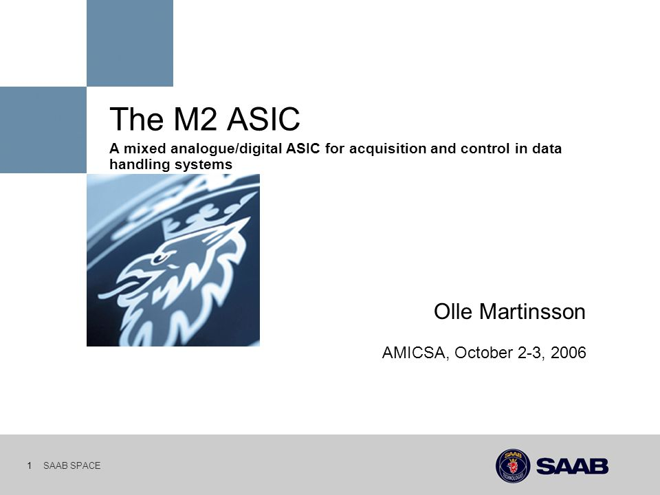 SAAB SPACE 1 The M2 ASIC A mixed analogue/digital ASIC for acquisition and control in data handling systems Olle Martinsson AMICSA, October 2-3, 2006