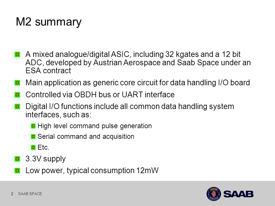 SAAB SPACE 2 M2 summary A mixed analogue/digital ASIC, including 32 kgates and a 12 bit ADC, developed by Austrian Aerospace and Saab Space under an ESA contract Main application as generic core circuit for data handling I/O board Controlled via OBDH bus or UART interface Digital I/O functions include all common data handling system interfaces, such as: High level command pulse generation Serial command and acquisition Etc.