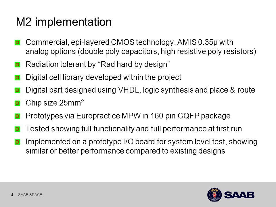 SAAB SPACE 4 M2 implementation Commercial, epi-layered CMOS technology, AMIS 0.35µ with analog options (double poly capacitors, high resistive poly resistors) Radiation tolerant by Rad hard by design Digital cell library developed within the project Digital part designed using VHDL, logic synthesis and place & route Chip size 25mm 2 Prototypes via Europractice MPW in 160 pin CQFP package Tested showing full functionality and full performance at first run Implemented on a prototype I/O board for system level test, showing similar or better performance compared to existing designs