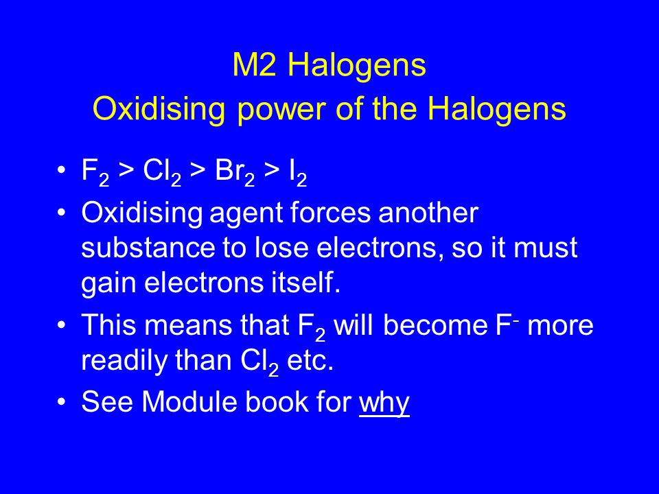 M2 Halogens F 2 > Cl 2 > Br 2 > I 2 Oxidising agent forces another substance to lose electrons, so it must gain electrons itself.