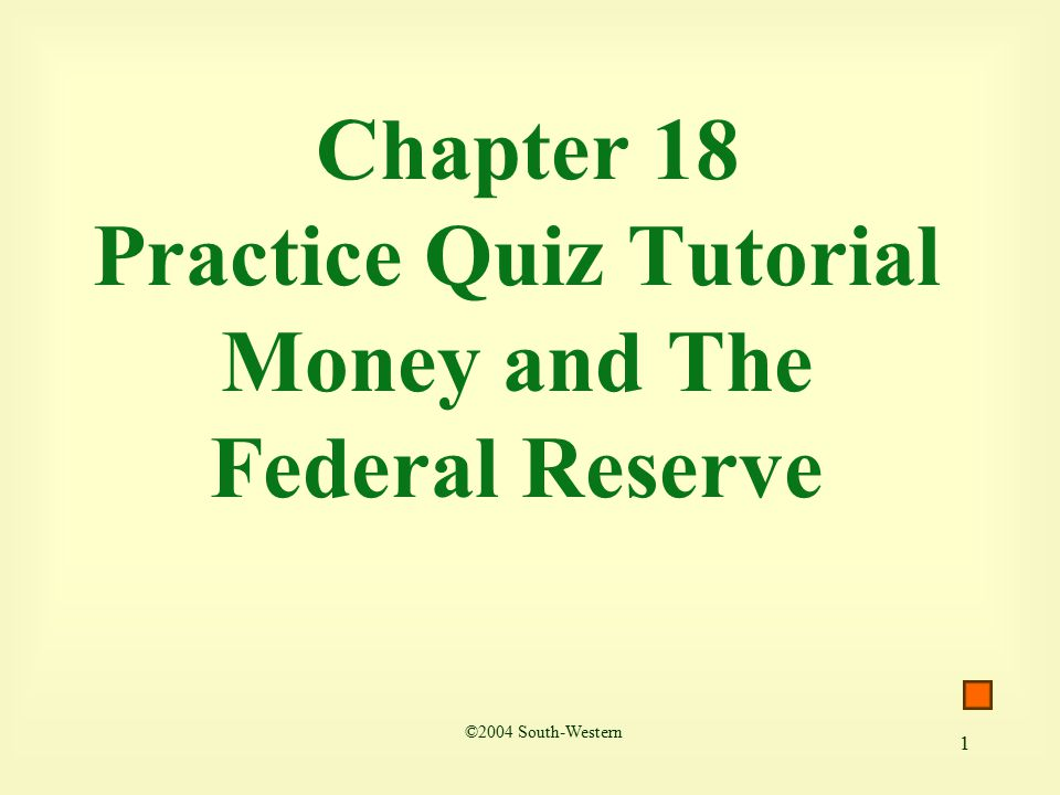 1 Chapter 18 Practice Quiz Tutorial Money and The Federal Reserve ©2004 South-Western