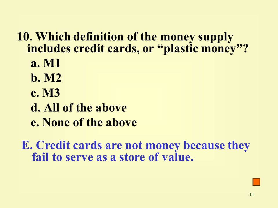 11 10. Which definition of the money supply includes credit cards, or plastic money .