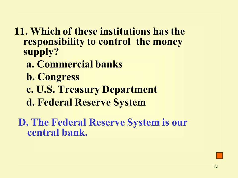 12 11. Which of these institutions has the responsibility to control the money supply.