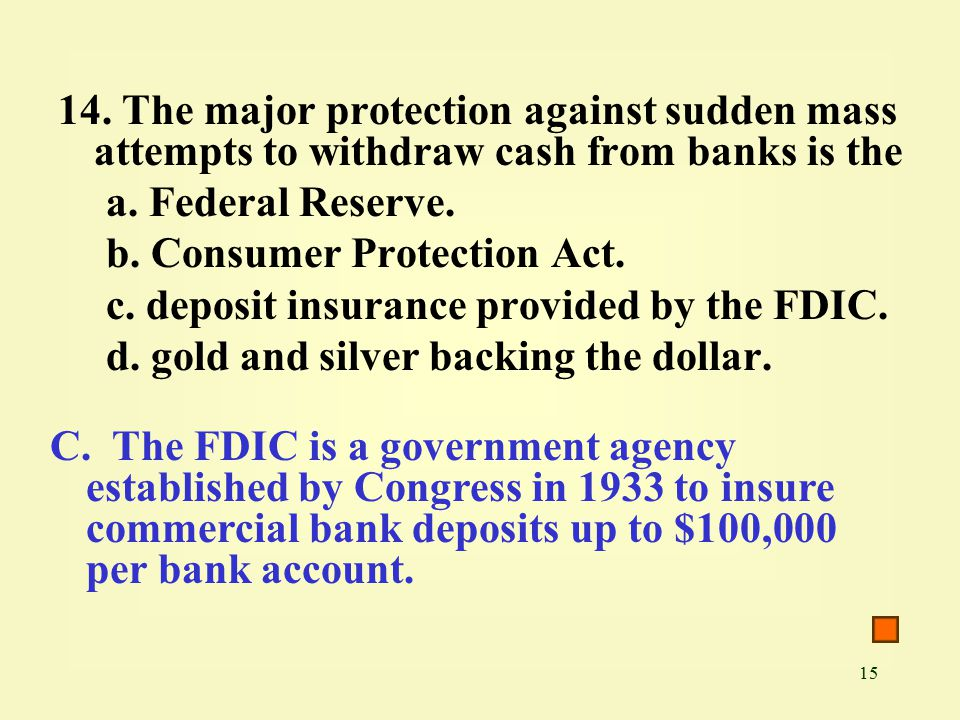 15 14. The major protection against sudden mass attempts to withdraw cash from banks is the a.
