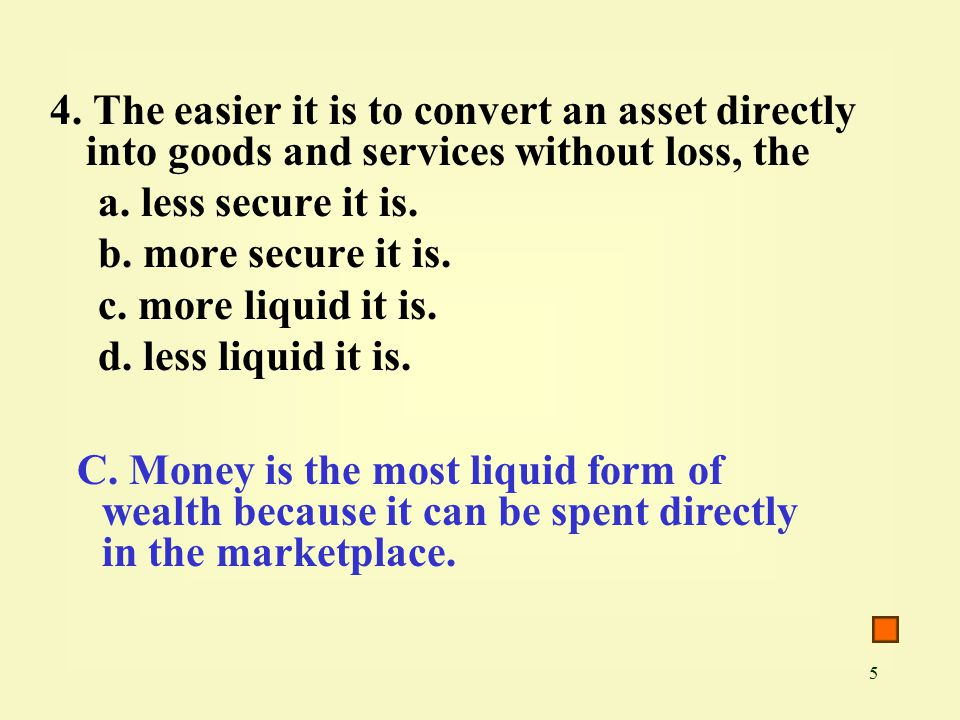 5 4. The easier it is to convert an asset directly into goods and services without loss, the a.