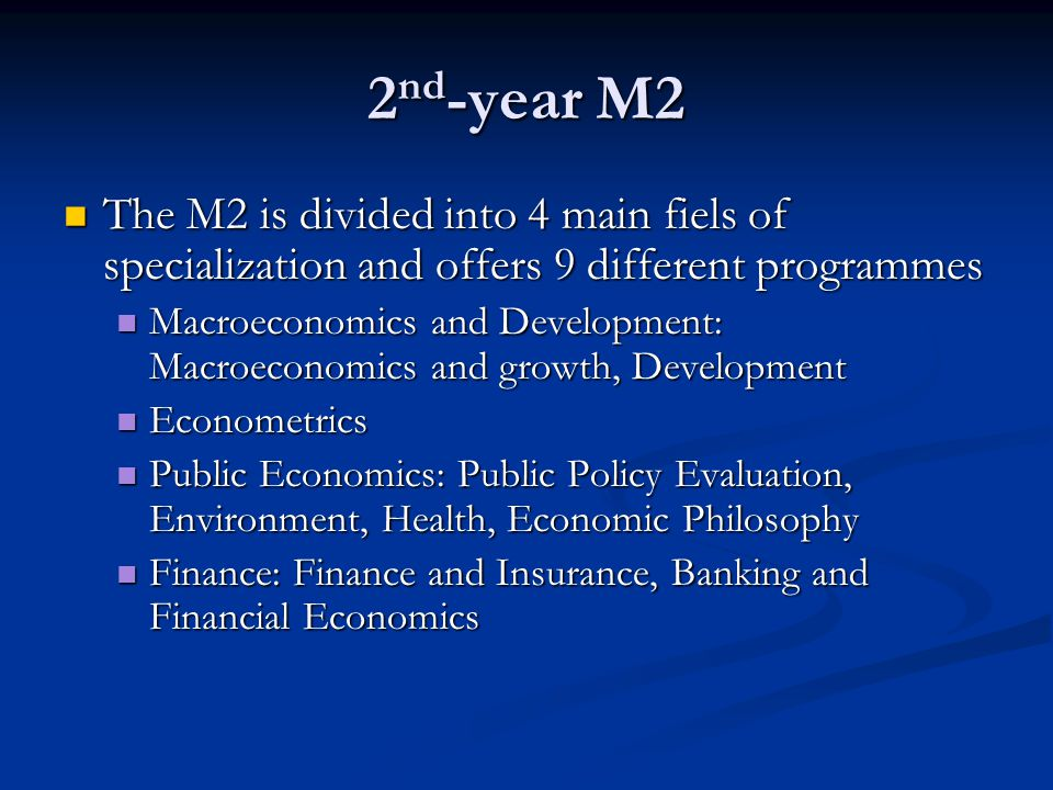 2 nd -year M2 The M2 is divided into 4 main fiels of specialization and offers 9 different programmes The M2 is divided into 4 main fiels of specialization and offers 9 different programmes Macroeconomics and Development: Macroeconomics and growth, Development Macroeconomics and Development: Macroeconomics and growth, Development Econometrics Econometrics Public Economics: Public Policy Evaluation, Environment, Health, Economic Philosophy Public Economics: Public Policy Evaluation, Environment, Health, Economic Philosophy Finance: Finance and Insurance, Banking and Financial Economics Finance: Finance and Insurance, Banking and Financial Economics