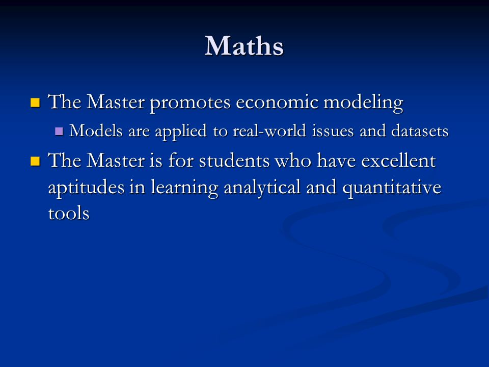 Maths The Master promotes economic modeling The Master promotes economic modeling Models are applied to real-world issues and datasets Models are applied to real-world issues and datasets The Master is for students who have excellent aptitudes in learning analytical and quantitative tools The Master is for students who have excellent aptitudes in learning analytical and quantitative tools