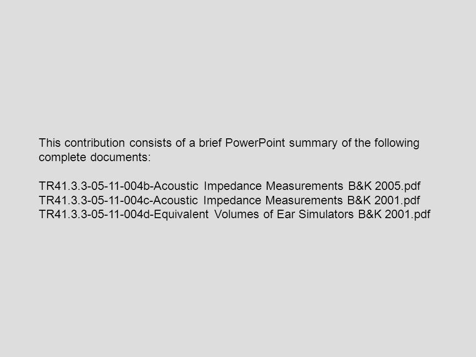 This contribution consists of a brief PowerPoint summary of the following complete documents: TR41.3.3-05-11-004b-Acoustic Impedance Measurements B&K 2005.pdf TR41.3.3-05-11-004c-Acoustic Impedance Measurements B&K 2001.pdf TR41.3.3-05-11-004d-Equivalent Volumes of Ear Simulators B&K 2001.pdf