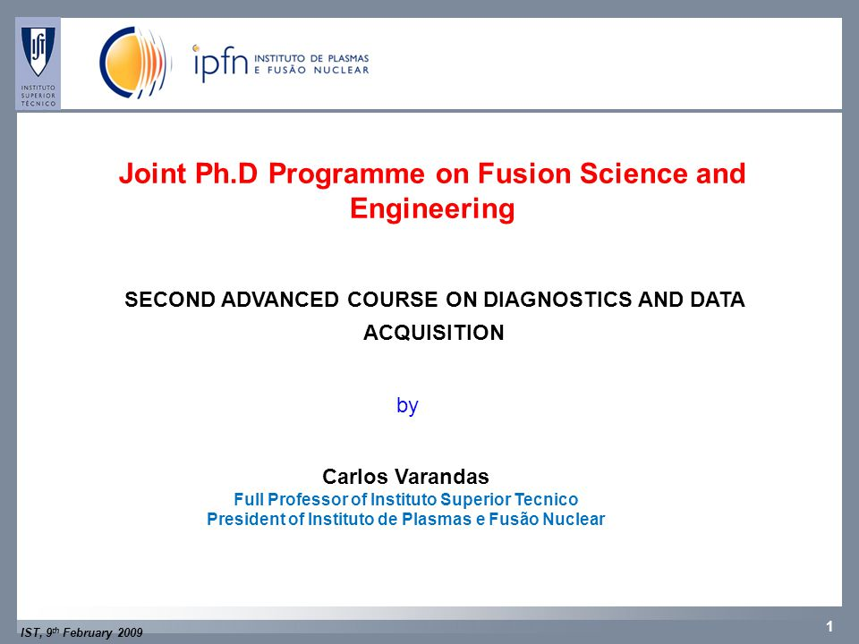 IST, 9 th February 2009 1 CFNCFP Joint Ph.D Programme on Fusion Science and Engineering SECOND ADVANCED COURSE ON DIAGNOSTICS AND DATA ACQUISITION by Carlos Varandas Full Professor of Instituto Superior Tecnico President of Instituto de Plasmas e Fusão Nuclear