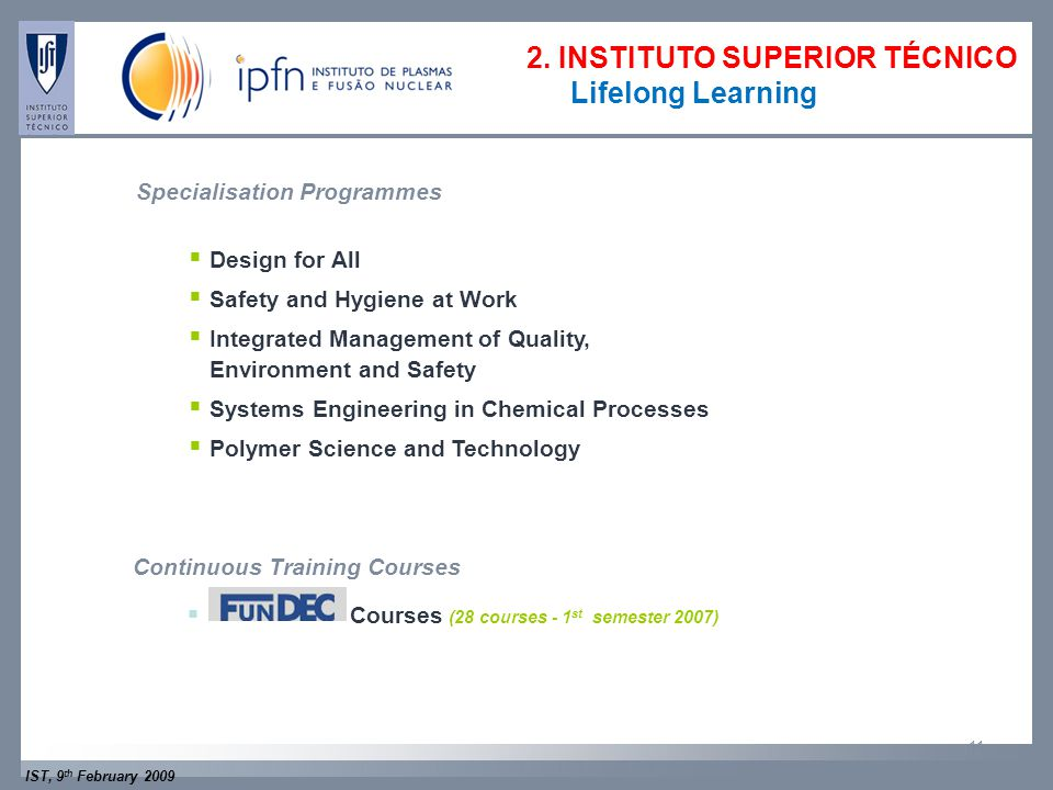 IST, 9 th February 2009 11  Design for All  Safety and Hygiene at Work  Integrated Management of Quality, Environment and Safety  Systems Engineering in Chemical Processes  Polymer Science and Technology Specialisation Programmes Continuous Training Courses  Courses (28 courses - 1 st semester 2007) 2.