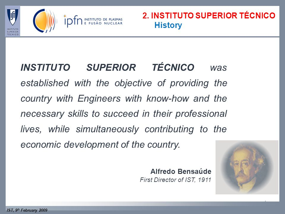 IST, 9 th February 2009 4 Alfredo Bensaúde First Director of IST, 1911 INSTITUTO SUPERIOR TÉCNICO was established with the objective of providing the country with Engineers with know-how and the necessary skills to succeed in their professional lives, while simultaneously contributing to the economic development of the country.
