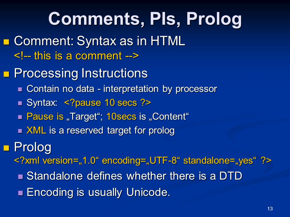 "13 Comments, PIs, Prolog Comment: Syntax as in HTML Comment: Syntax as in HTML Processing Instructions Processing Instructions Contain no data - interpretation by processor Contain no data - interpretation by processor Syntax: Syntax: Pause is ""Target ; 10secs is ""Content Pause is ""Target ; 10secs is ""Content XML is a reserved target for prolog XML is a reserved target for prolog Prolog Prolog Standalone defines whether there is a DTD Standalone defines whether there is a DTD Encoding is usually Unicode."
