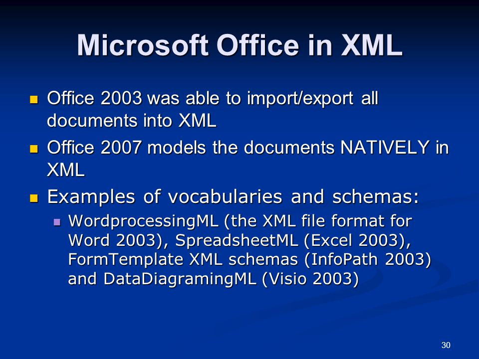 30 Microsoft Office in XML Office 2003 was able to import/export all documents into XML Office 2003 was able to import/export all documents into XML Office 2007 models the documents NATIVELY in XML Office 2007 models the documents NATIVELY in XML Examples of vocabularies and schemas: Examples of vocabularies and schemas: WordprocessingML (the XML file format for Word 2003), SpreadsheetML (Excel 2003), FormTemplate XML schemas (InfoPath 2003) and DataDiagramingML (Visio 2003) WordprocessingML (the XML file format for Word 2003), SpreadsheetML (Excel 2003), FormTemplate XML schemas (InfoPath 2003) and DataDiagramingML (Visio 2003)