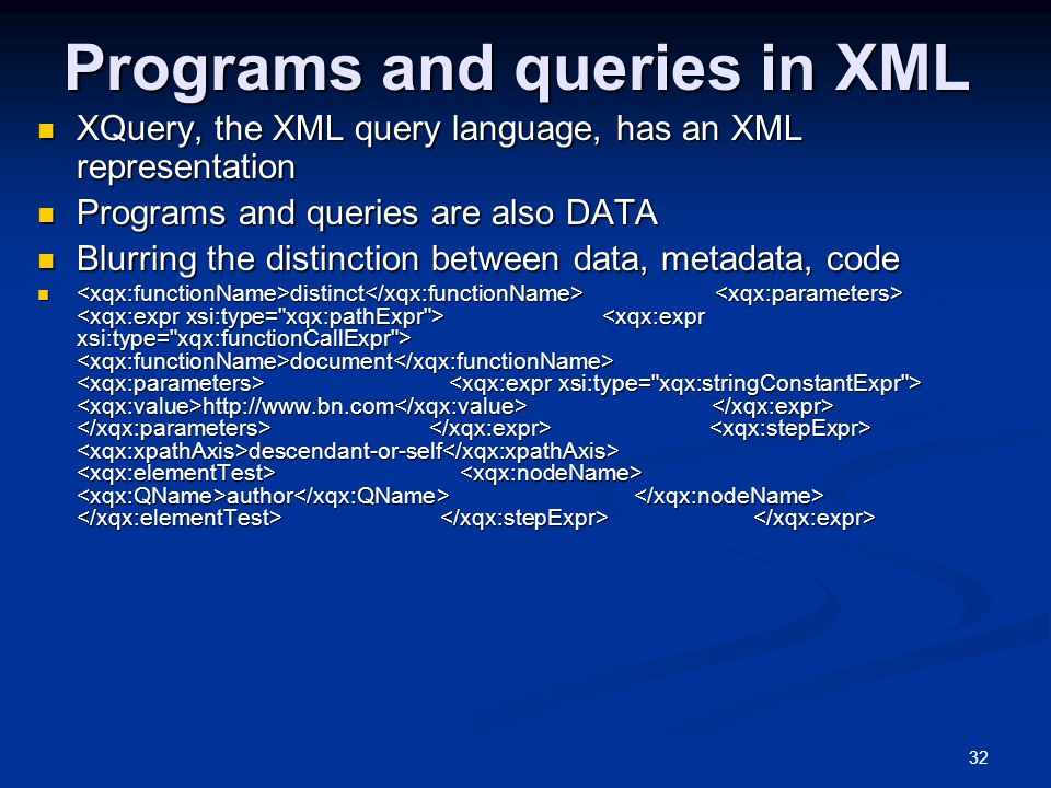 32 Programs and queries in XML XQuery, the XML query language, has an XML representation XQuery, the XML query language, has an XML representation Programs and queries are also DATA Programs and queries are also DATA Blurring the distinction between data, metadata, code Blurring the distinction between data, metadata, code distinct document http://www.bn.com descendant-or-self author distinct document http://www.bn.com descendant-or-self author