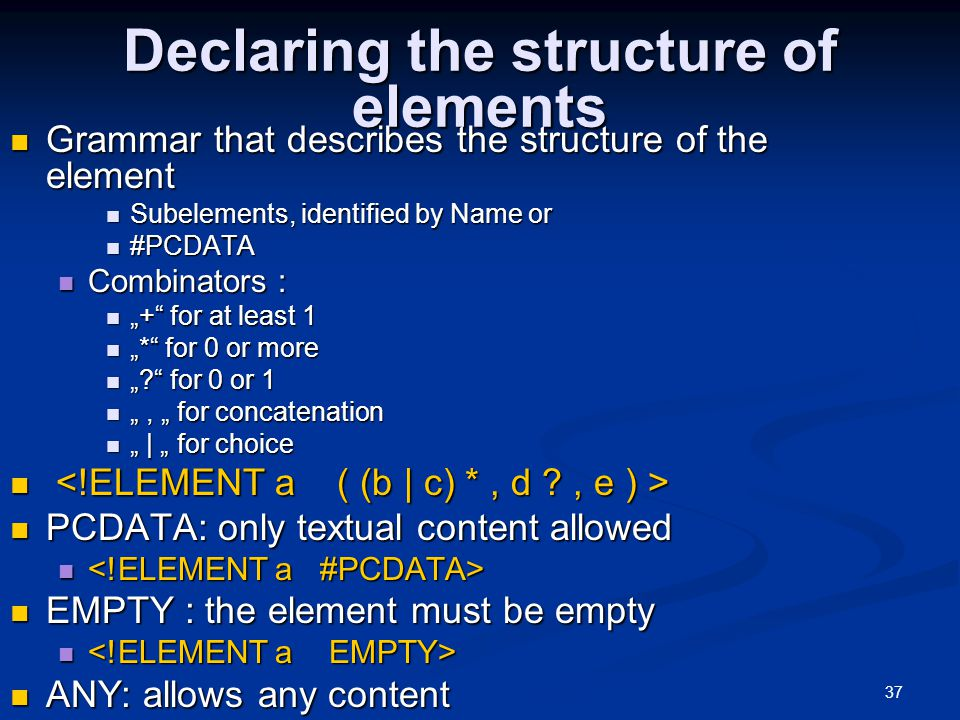 "37 Declaring the structure of elements Grammar that describes the structure of the element Grammar that describes the structure of the element Subelements, identified by Name or Subelements, identified by Name or #PCDATA #PCDATA Combinators : Combinators : ""+ for at least 1 ""+ for at least 1 ""* for 0 or more ""* for 0 or more "" for 0 or 1 "" for 0 or 1 "", "" for concatenation "", "" for concatenation "" 