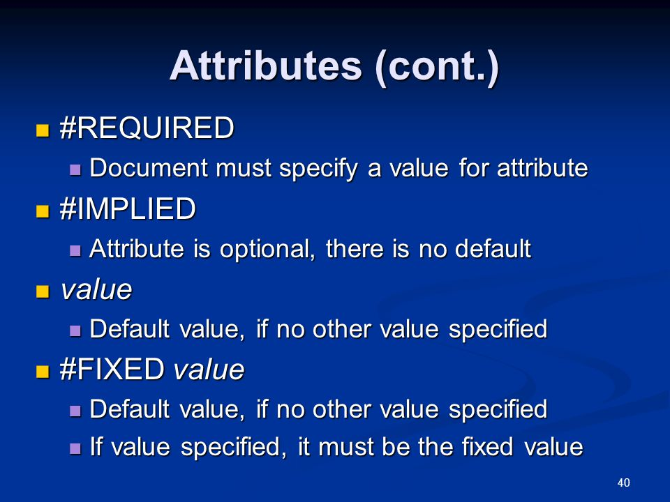 40 Attributes (cont.) #REQUIRED #REQUIRED Document must specify a value for attribute Document must specify a value for attribute #IMPLIED #IMPLIED Attribute is optional, there is no default Attribute is optional, there is no default value value Default value, if no other value specified Default value, if no other value specified #FIXED value #FIXED value Default value, if no other value specified Default value, if no other value specified If value specified, it must be the fixed value If value specified, it must be the fixed value