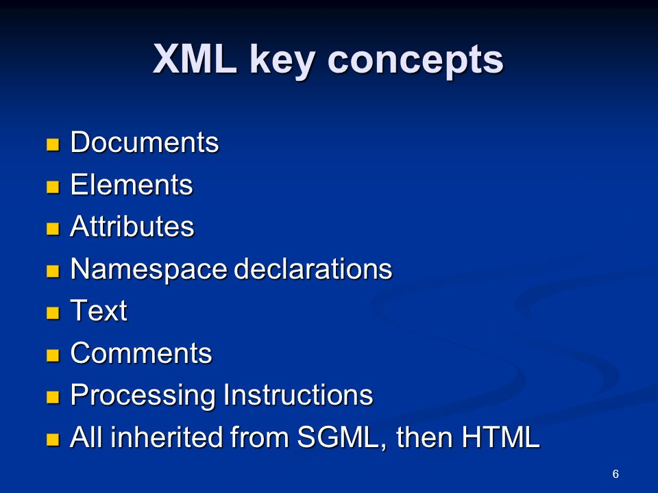 6 XML key concepts Documents Documents Elements Elements Attributes Attributes Namespace declarations Namespace declarations Text Text Comments Comments Processing Instructions Processing Instructions All inherited from SGML, then HTML All inherited from SGML, then HTML