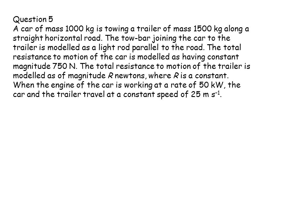 Question 5 A car of mass 1000 kg is towing a trailer of mass 1500 kg along a straight horizontal road.