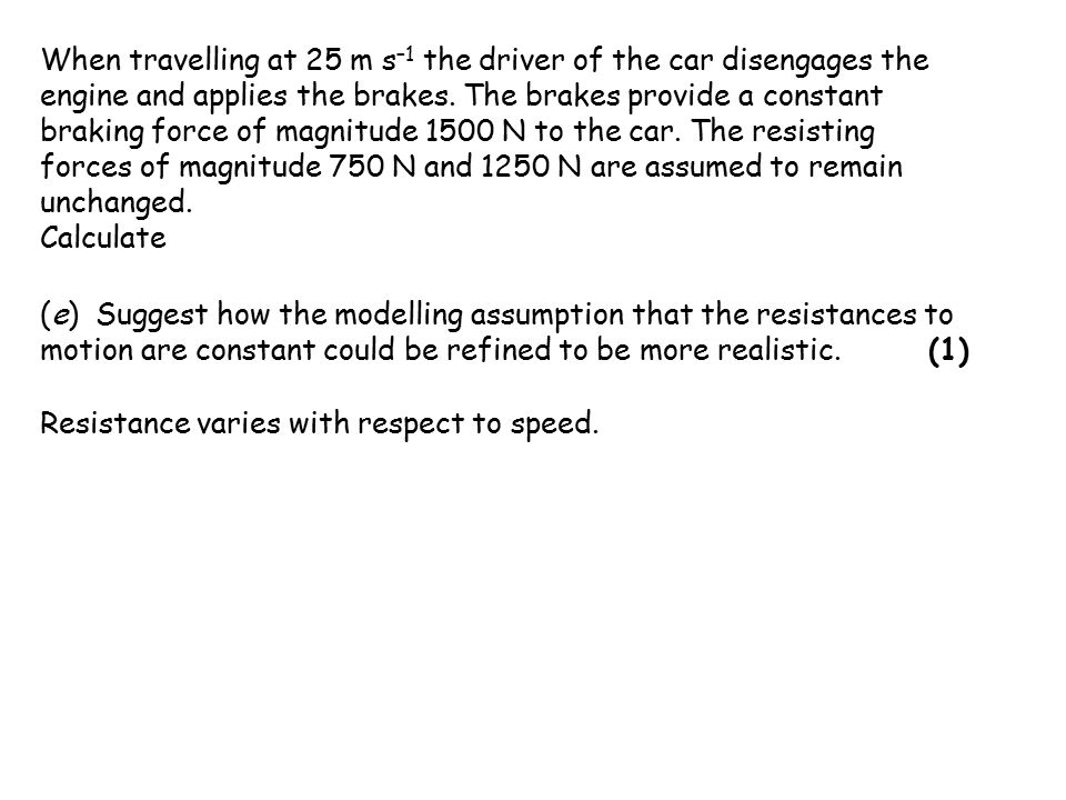 When travelling at 25 m s –1 the driver of the car disengages the engine and applies the brakes.