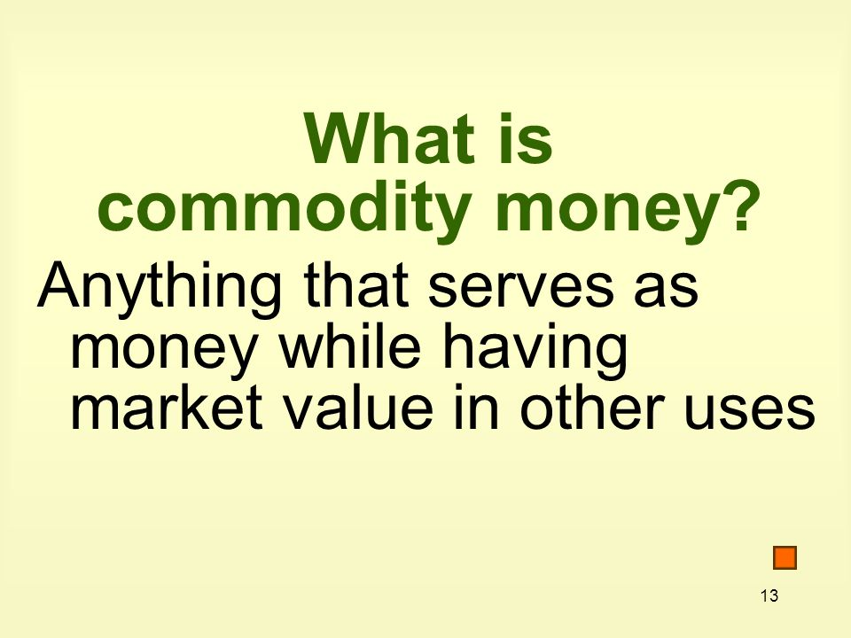 13 What is commodity money Anything that serves as money while having market value in other uses