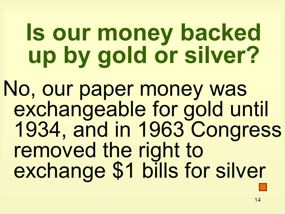 14 Is our money backed up by gold or silver.