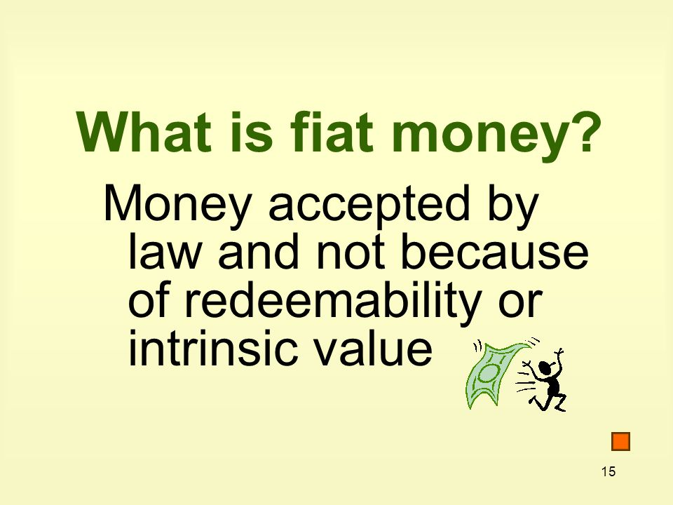 15 What is fiat money Money accepted by law and not because of redeemability or intrinsic value